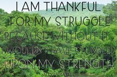 I am thankful for my struggle because without it, I wouldn't have stumbled upon my strength.