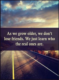 Quotes As we grow older, we don't lose friends. We just learn who the real ones are.