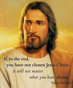 """If, in the end, you have not chosen Jesus Christ it will not matter what you have chosen.""  -Neal A. Maxwell    Jesus Christ Quote  http://jesus.christ.org/4659/teaching-our-children-about-jesus-christ"