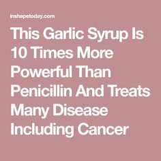 This Garlic Syrup Is 10 Times More Powerful Than Penicillin And Treats Many Disease Including Cancer