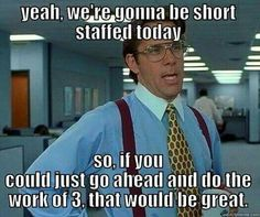 Yeah, we're gonna be short staffed today. So, if you could just go ahead and do the work of 3, that would be great.