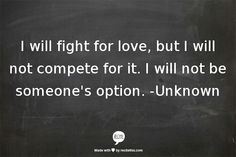 I will fight for love, but I will not compete for it. I will not be someone's option. -Unknown