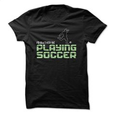 Id Rather Be Playing Soccer Great Funny Shirt T Shirt, Hoodie, Sweatshirts - hoodie outfit #fashion #clothing