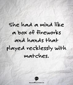 """She had a mind like a box of fireworks and hands that played recklessly with matches."" - Michael Faudet"