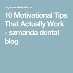 10 Motivational Tips That Actually Work - szmanda dental blog