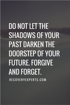Inspirational Quote: Do not let the shadows of your past darken the doorstep of your future. Forgive and forget. | https://recoveryexperts.com