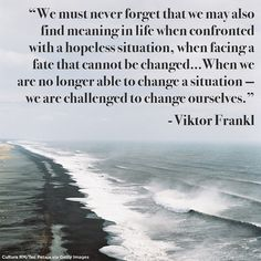 """When we are no longer able to change a situation —  we are challenged to change ourselves."" - Viktor Frankl"