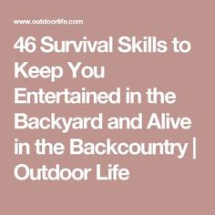 46 Survival Skills to Keep You Entertained in the Backyard and Alive in the Backcountry   Outdoor Life