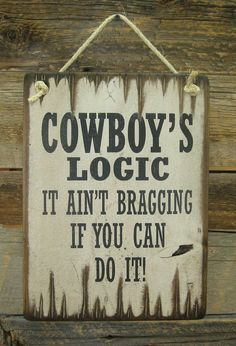 Cowboy's Logic, It Ain't Bragging If You Can Do It, Western, Antiqued, Wooden Sign Western Quotes, Cowboy Quotes, Country Girl Quotes, Country Sayings, Cowboy Crafts, Western Crafts, Cowboy Theme Party, Cowboy Birthday, Sign Quotes