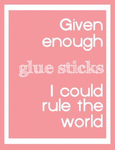 """Given enough glue sticks I could rule the world"" #craft #quote"