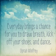 Everyday brings a chance for you to draw breath, kick off your shoes, and dance. -Oprah Winfrey #BeEpic