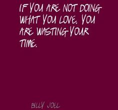 Billy Joel If you are not doing what you love, you Quote