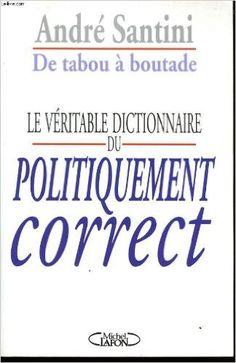 De tabou à boutade : le véritable dictionnaire du Politiquement Correct / André Santini Publicación Paris : Lafon, cop. 1996
