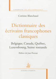Dictionnaire des écrivains francophones classiques : Belgique, Canada, Québec, Luxembourg, Suisse romande / Corinne Blanchaud ; préface de Jean Pruvost - Paris : Honoré Champion, 2013