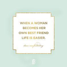 When a woman becomes her own best friend life is easier. -Diane von Furstenberg