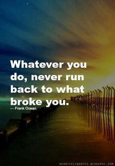 Quotes: Whatever you do, never run back to what broke you.