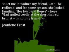 Let me introduce my friend, Cat.' The redhead, and for some reason, she looked familiar. 'Her husband Bones' – here Vlad smiled coolly at the short-haired brunet – 'is not my friend. Jeaniene Frost, Dark Hunter, Favorite Book Quotes, Vampire Books, Wait For Me, Hunters, Good Books, Quotations, Bones