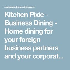 Kitchen Pixie - Business Dining - Home dining for your foreign business partners and your corporate teams. Kitchen Pixie can provide a place for formal business meetings and informal dining, too.