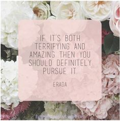 If it's both terrifying and amazing, then you should definitely pursue it.  #quote #inspiration