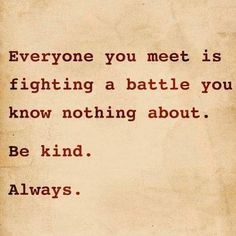 One of my favorite quotes of all time. I live by these words because I know how mean people can really be & it's a shame really. We should always be kind, always! Great Quotes, Quotes To Live By, Me Quotes, Inspirational Quotes, Quotes On Kindness, Fed Up Quotes, Wisdom Quotes, Qoutes, Motivational