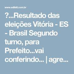 ►...Resultado das eleições Vitória - ES - Brasil Segundo turno, para Prefeito...vai conferindo... | agregador edihitt :links/notícias