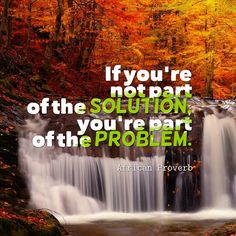 If you're not part of the solution, you're part of the problem.