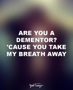 "18 Funny Love Quotes For The Most UN-Romantic Men  ""Are you a dementor? 'Cause you take my breath away."""