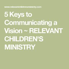 5 Keys to Communicating a Vision ~ RELEVANT CHILDREN'S MINISTRY