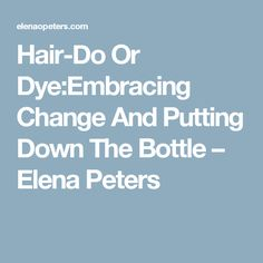 Hair-Do Or Dye:Embracing Change And Putting Down The Bottle – Elena Peters