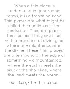 """When a thin place is understood in geographic terms, it is a transition zone. Thin places are what might be called the numinous in the landscape. They are places that feel as if they are filled with a presence of divinity, or where one might encounter the divine. These """"thin places"""" are often found on the edge of something – a mountaintop, where the earth meets the sky; or the shoreline, where the land meets the ocean..."""