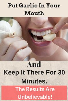 PUT GARLIC IN YOUR MOUTH AND KEEP IT THERE FOR 30 MINUTES. THE RESULTS ARE UNBELIEVABLE!!~