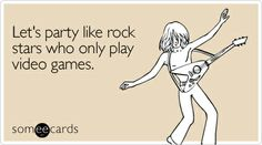 Let's party like rock stars who only play video games.