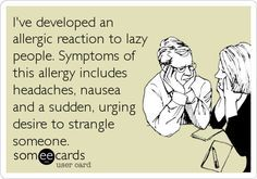 considering some of the ridiculous things I& allergic to, this would not surprise me Lazy People Quotes, Lazy Quotes, Stupid People, Work Quotes, New Quotes, Quotes For Kids, Great Quotes, Love You Funny, I Love To Laugh