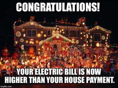 Crazy Christmas lights  | CONGRATULATIONS! YOUR ELECTRIC BILL IS NOW HIGHER THAN YOUR HOUSE PAYMENT. | image tagged in crazy christmas lights | made w/ Imgflip meme maker