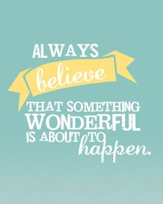 Always belive that something wonderful is about to happen