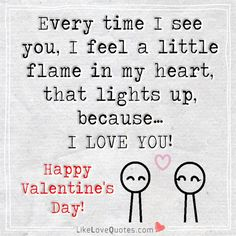 Every time I see you, I feel a little flame in my heart, that lights up because...... I LOVE YOU! Happy Valentine's Day.