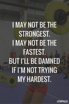 That's for sure! I may not be the strongest. I may not be the fastest. But I'll be damned if I'm not trying my hardest.