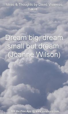 July 24th 2015 Dream big, dream small but dream. (Joanne Wilson) https://www.youtube.com/watch?v=oHmHMHIN_c8