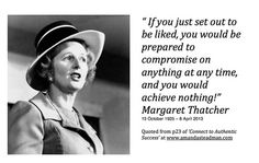 """ If you just set out to be liked, you would be prepared to compromise on anything at any time, and you would achieve nothing!"" Margaret Thatcher 13 October 1925 – 8 April 2013  Quoted from p23 of 'Connect to Authentic Success' at www.amandasteadman.com"