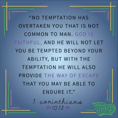 """1 Corinthians 10:13 - Verse of the Day 7/5/14 - Whats in the Bible """"No temptation has overtaken you that is not common to man. God is faithful, and he will not let you be tempted beyond your ability, but with the temptation he will also provide a way of escape that you may be able to endure it."""""""