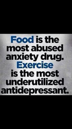 Food is the most overabused anxiety drug. Exercise is the most underutilized antidepressant!