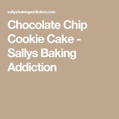 Chocolate Chip Cookie Cake - Sallys Baking Addiction