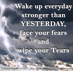Wake up everyday stronger than YESTERDAY, face your fears and wipe your Tears   #Life #lifelessons #lifeadvice #lifequotes #quotesonlife #lifequotesandsayings #wakeup #everyday #stronger #yesterday #face #fears #wipe #tears #shareinspirequotes #share #inspire #quotes