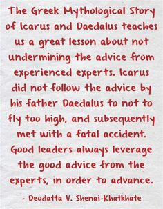 The Greek Mythological Story of Icarus and Daedalus teaches us a great lesson about not undermining the advice from experienced experts. Icarus did not follow the advice by his father Daedalus to not to fly too high, and subsequently met with a fatal accident. Good leaders always leverage the good advice from the experts, in order to advance.