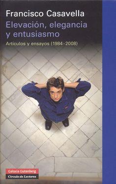 Elevación, elegancia y entusiasmo. Artículos y ensayos (1984-2008). Francisco Casavella. Galaxia Gutenberg.