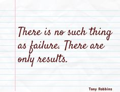 There is no such thing  as failure. There are only results. / Tony Robbins