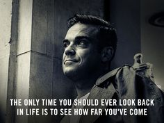 The Only time you should ever look back in life is to see how far you've come (RW) Robbie Williams Take That, Heart Warming Quotes, Love Of My Life, My Love, Uplifting Words, Most Handsome Men, Positive Words, Music Bands, Looking Back