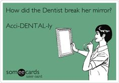 Q: How did the Dentist break her mirror? A: Aci-DENTAL-ly.