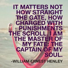 It matters not how straight the gate, how charged with punishments the scroll. I am the master of my fate: the captain of my soul. Quotes To Live By, Me Quotes, Self Improvement, Cool Words, Gate, Reflection, Trust, Prayers, Encouragement