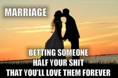Haha, greatest take on marriage ever! (If you live in a community property state, that is).
